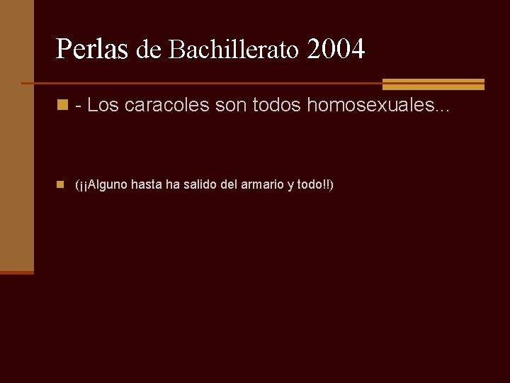 Perlas de Bachillerato 2004 n - Los caracoles son todos homosexuales. . . n