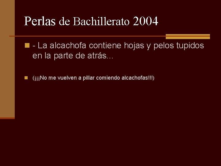 Perlas de Bachillerato 2004 n - La alcachofa contiene hojas y pelos tupidos en