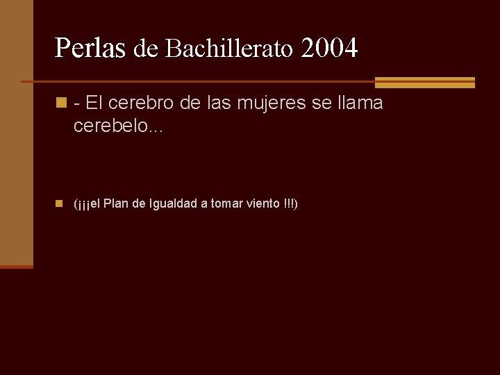 Perlas de Bachillerato 2004 n - El cerebro de las mujeres se llama cerebelo.