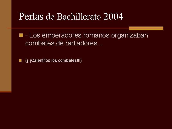 Perlas de Bachillerato 2004 n - Los emperadores romanos organizaban combates de radiadores. .