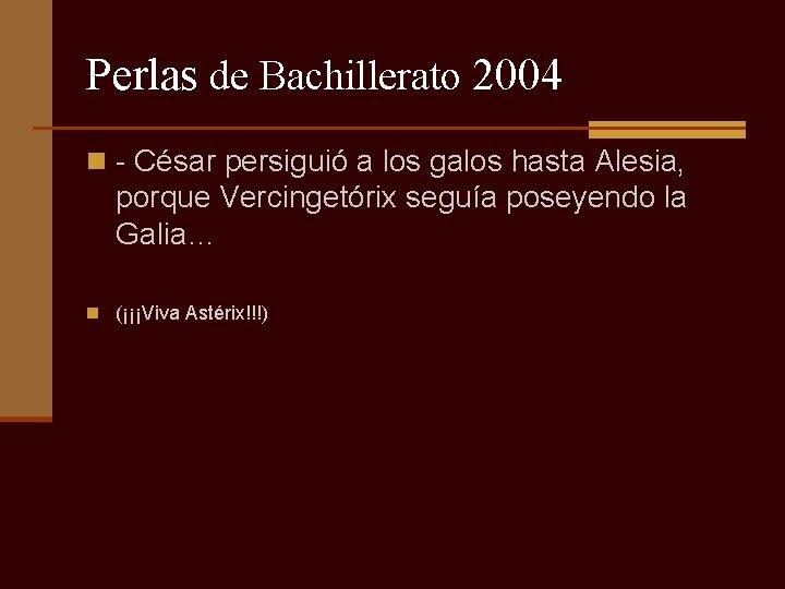 Perlas de Bachillerato 2004 n - César persiguió a los galos hasta Alesia, porque