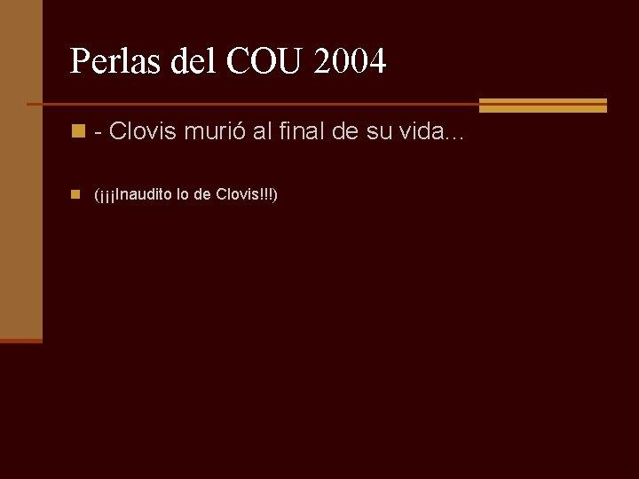 Perlas del COU 2004 n - Clovis murió al final de su vida. .