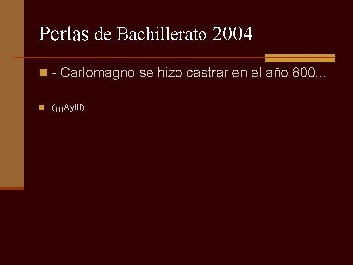 Perlas de Bachillerato 2004 n - Carlomagno se hizo castrar en el año 800.