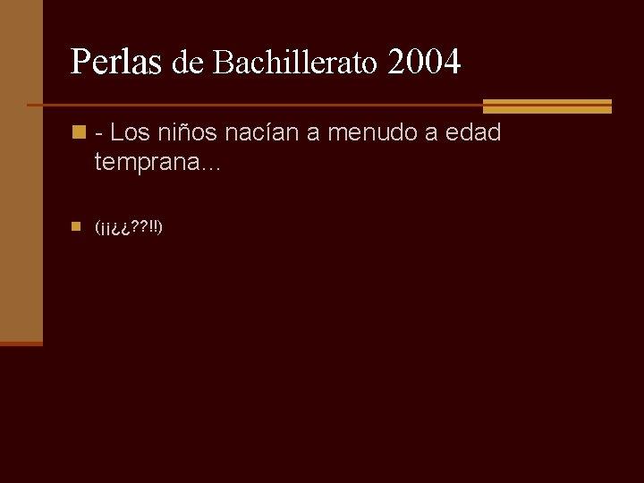 Perlas de Bachillerato 2004 n - Los niños nacían a menudo a edad temprana…