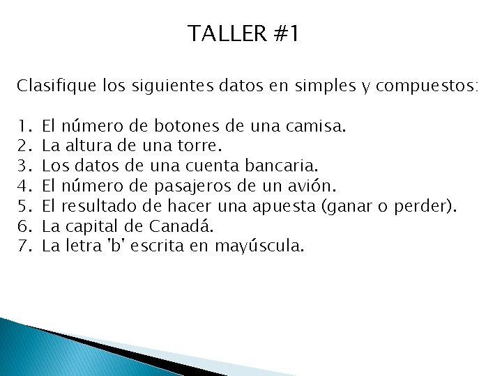 TALLER #1 Clasifique los siguientes datos en simples y compuestos: 1. 2. 3. 4.