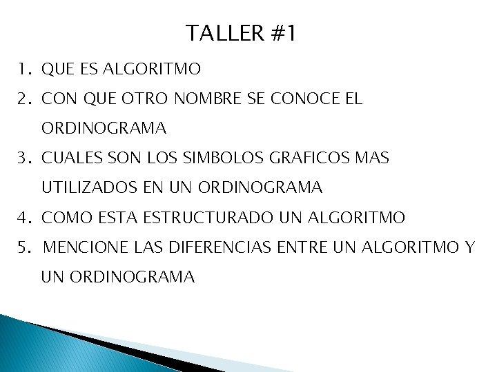 TALLER #1 1. QUE ES ALGORITMO 2. CON QUE OTRO NOMBRE SE CONOCE EL