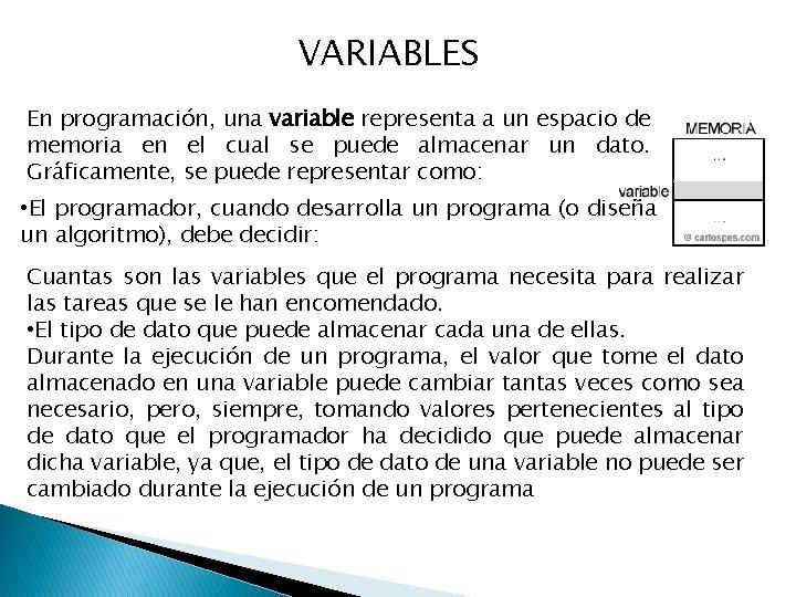 VARIABLES En programación, una variable representa a un espacio de memoria en el cual