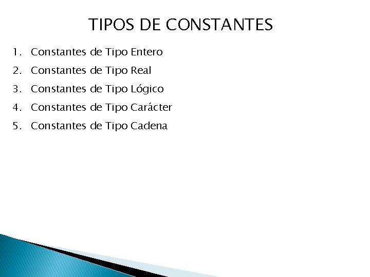 TIPOS DE CONSTANTES 1. Constantes de Tipo Entero 2. Constantes de Tipo Real 3.
