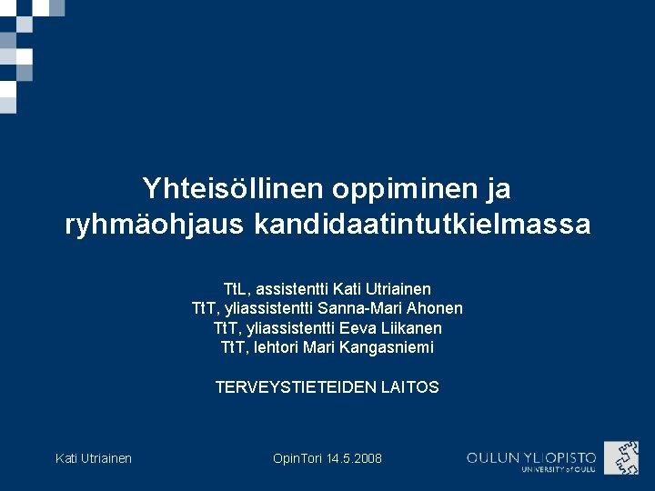 Yhteisöllinen oppiminen ja ryhmäohjaus kandidaatintutkielmassa Tt. L, assistentti Kati Utriainen Tt. T, yliassistentti Sanna-Mari