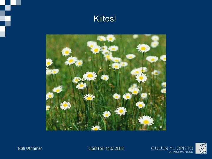 Kiitos! Kati Utriainen Opin. Tori 14. 5. 2008