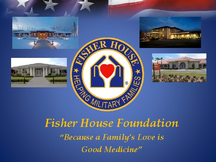 """Fisher House Foundation """"Because a Family's Love is Good Medicine"""""""
