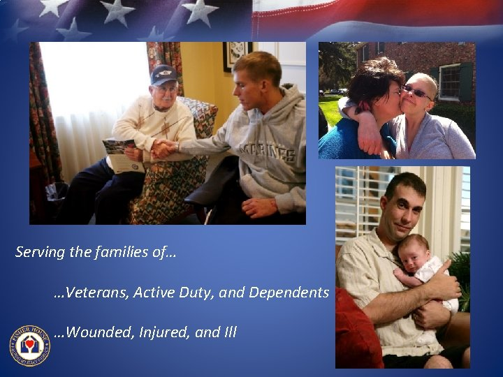Serving the families of… …Veterans, Active Duty, and Dependents …Wounded, Injured, and Ill
