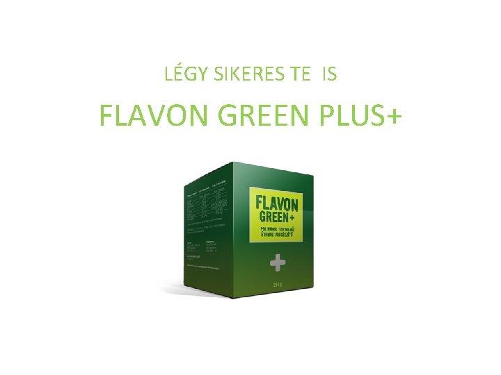 LÉGY SIKERES TE IS FLAVON GREEN PLUS+