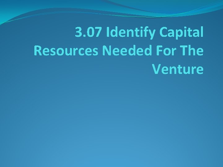 3. 07 Identify Capital Resources Needed For The Venture