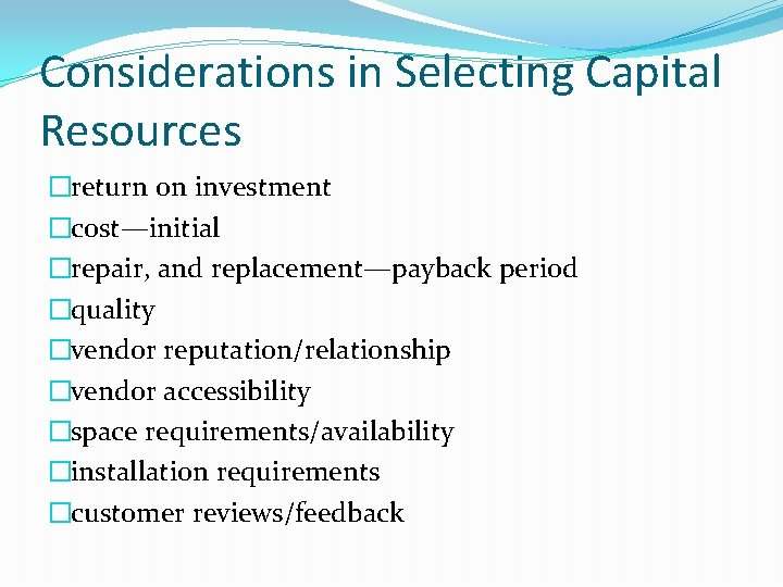 Considerations in Selecting Capital Resources �return on investment �cost—initial �repair, and replacement—payback period �quality