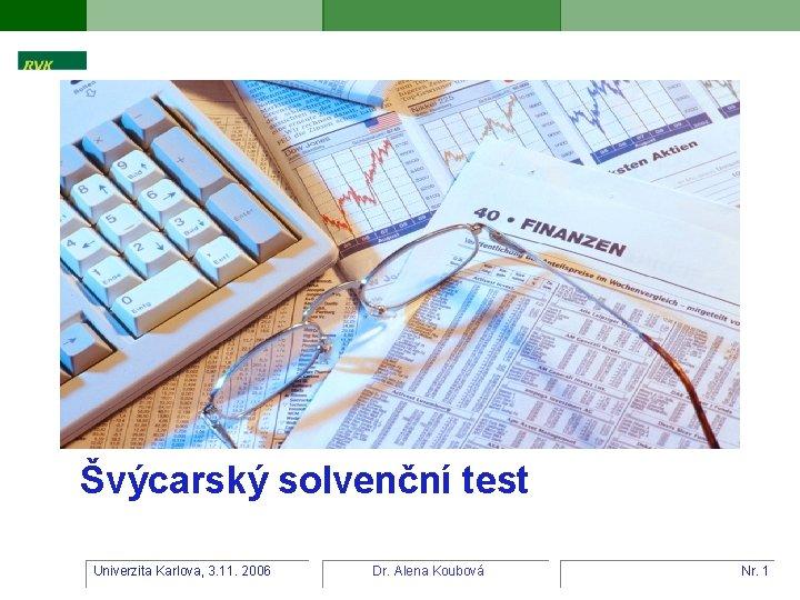 Švýcarský solvenční test Univerzita Karlova, 3. 11. 2006 Dr. Alena Koubová Nr. 1