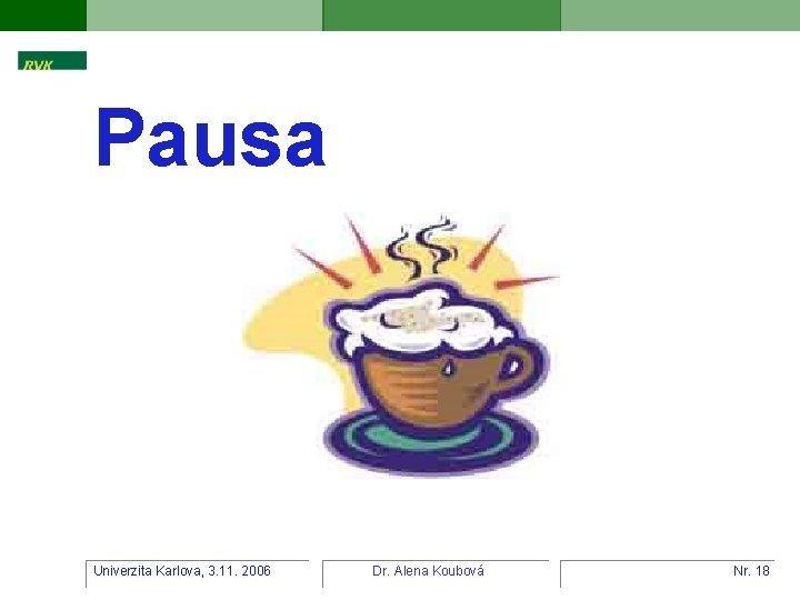 Pausa Univerzita Karlova, 3. 11. 2006 Dr. Alena Koubová Nr. 18