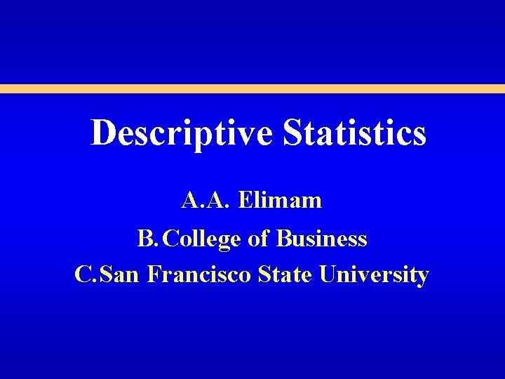 Descriptive Statistics A. A. Elimam B. College of Business C. San Francisco State University