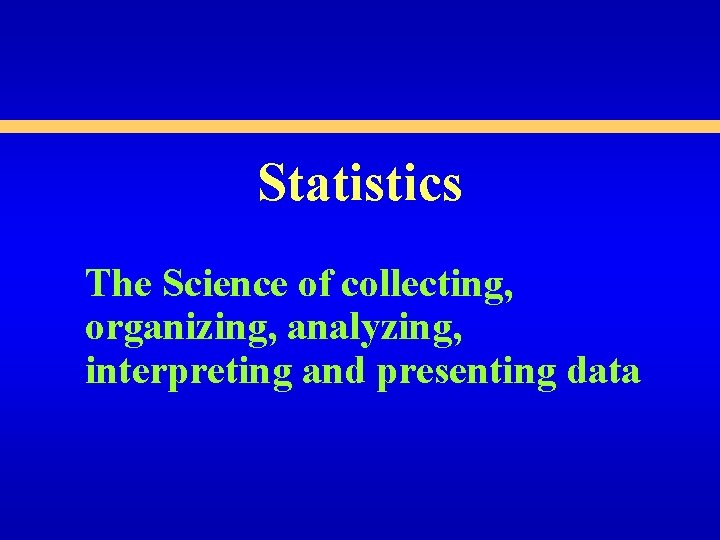 Statistics The Science of collecting, organizing, analyzing, interpreting and presenting data