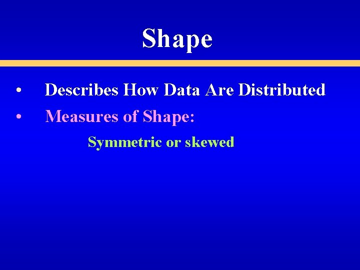 Shape • • Describes How Data Are Distributed Measures of Shape: Symmetric or skewed