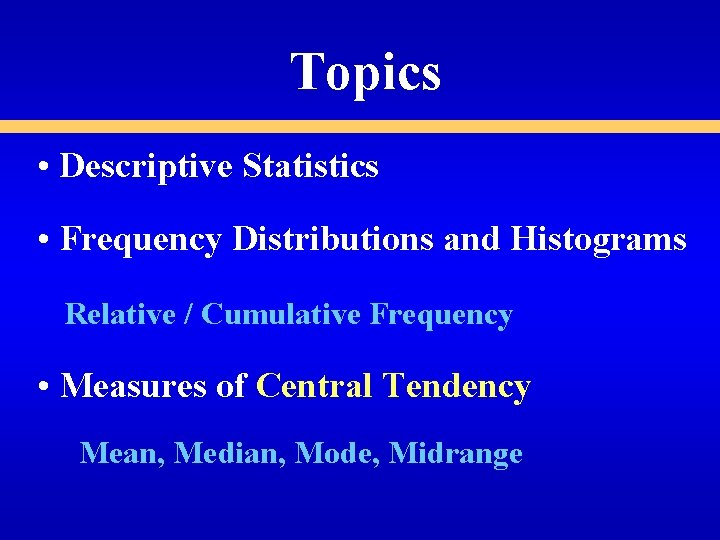 Topics • Descriptive Statistics • Frequency Distributions and Histograms Relative / Cumulative Frequency •