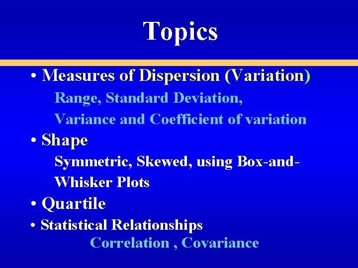 Topics • Measures of Dispersion (Variation) Range, Standard Deviation, Variance and Coefficient of variation