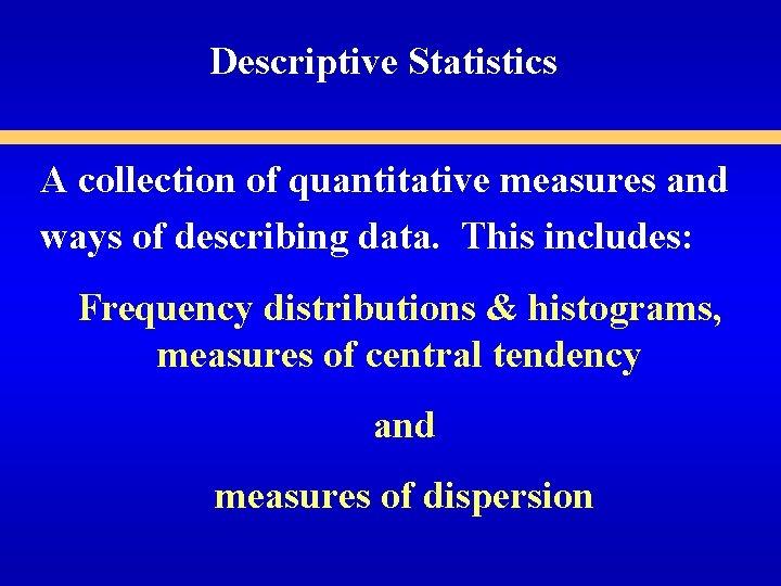 Descriptive Statistics A collection of quantitative measures and ways of describing data. This includes: