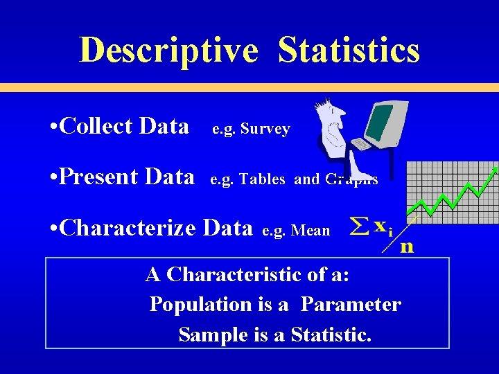 Descriptive Statistics • Collect Data e. g. Survey • Present Data e. g. Tables