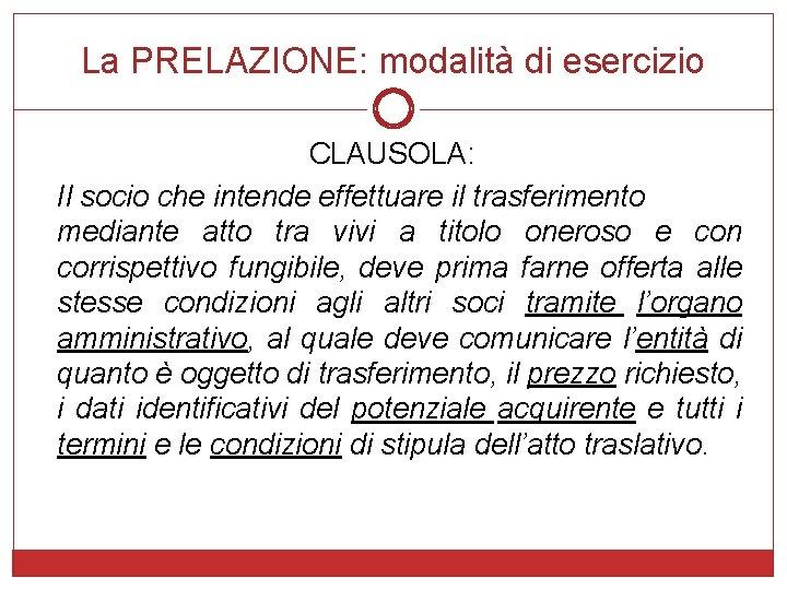La PRELAZIONE: modalità di esercizio CLAUSOLA: Il socio che intende effettuare il trasferimento mediante