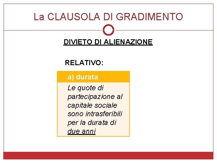 La CLAUSOLA DI GRADIMENTO DIVIETO DI ALIENAZIONE RELATIVO: a) durata Le quote di partecipazione