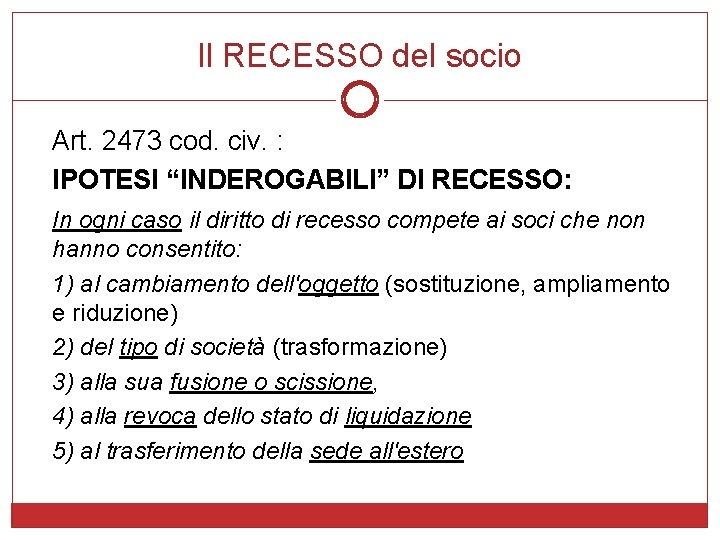 """Il RECESSO del socio Art. 2473 cod. civ. : IPOTESI """"INDEROGABILI"""" DI RECESSO: In"""