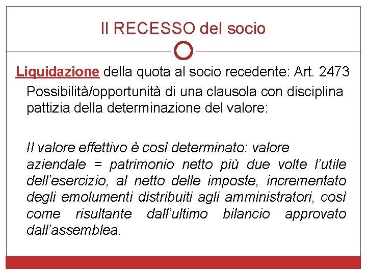 Il RECESSO del socio Liquidazione della quota al socio recedente: Art. 2473 Possibilità/opportunità di