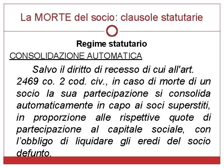 La MORTE del socio: clausole statutarie Regime statutario CONSOLIDAZIONE AUTOMATICA Salvo il diritto di