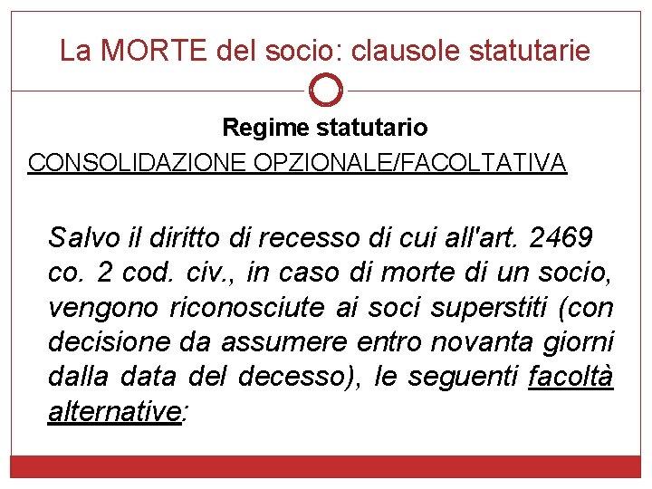 La MORTE del socio: clausole statutarie Regime statutario CONSOLIDAZIONE OPZIONALE/FACOLTATIVA Salvo il diritto di
