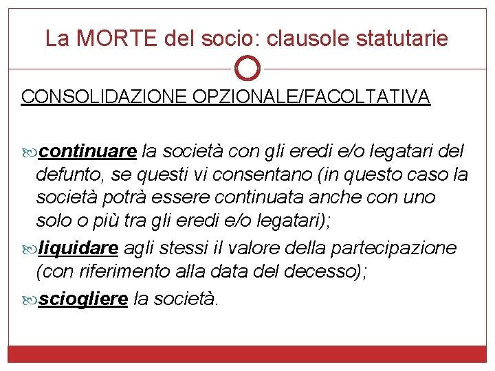 La MORTE del socio: clausole statutarie CONSOLIDAZIONE OPZIONALE/FACOLTATIVA continuare la società con gli eredi
