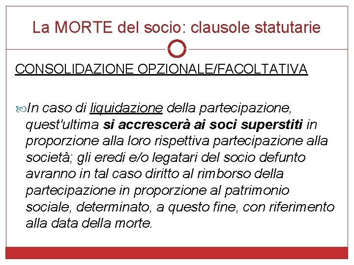 La MORTE del socio: clausole statutarie CONSOLIDAZIONE OPZIONALE/FACOLTATIVA In caso di liquidazione della partecipazione,
