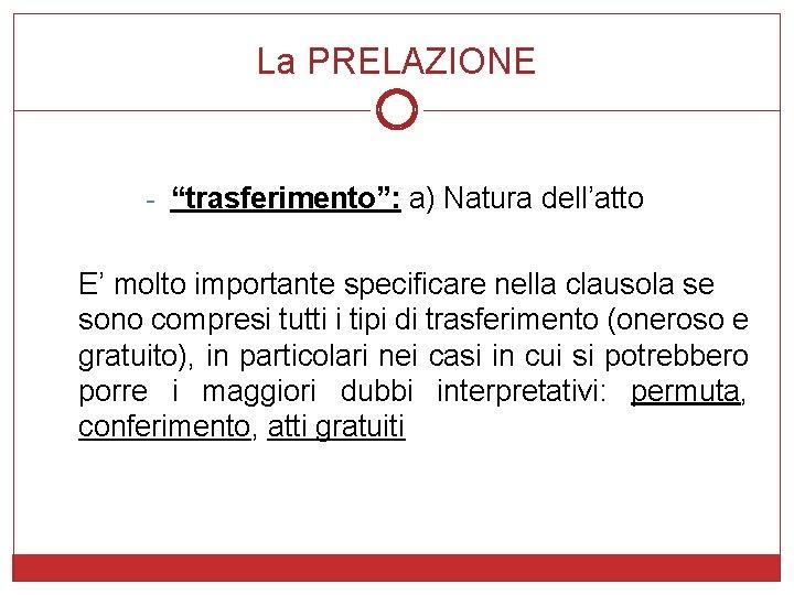 """La PRELAZIONE - """"trasferimento"""": a) Natura dell'atto E' molto importante specificare nella clausola se"""