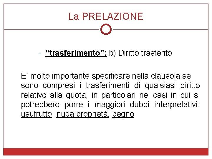 """La PRELAZIONE - """"trasferimento"""": b) Diritto trasferito E' molto importante specificare nella clausola se"""