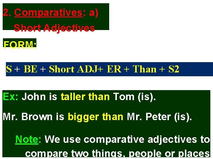 2. Comparatives: a) Short Adjectives FORM: S + BE + Short ADJ+ ER +