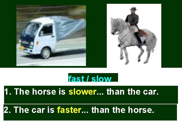 fast / slow 1. The horse is slower. . . than the car. 2.