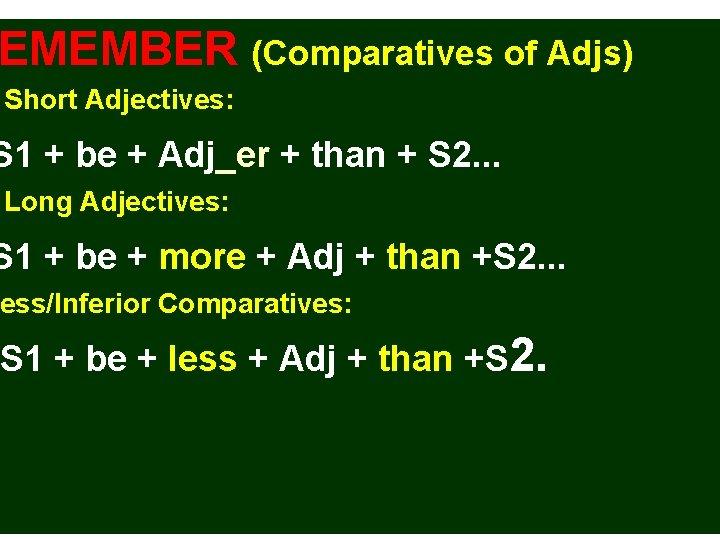 EMEMBER (Comparatives of Adjs) Short Adjectives: S 1 + be + Adj_er + than