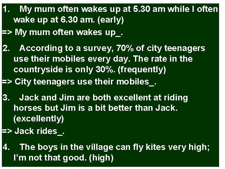 1. My mum often wakes up at 5. 30 am while I often wake