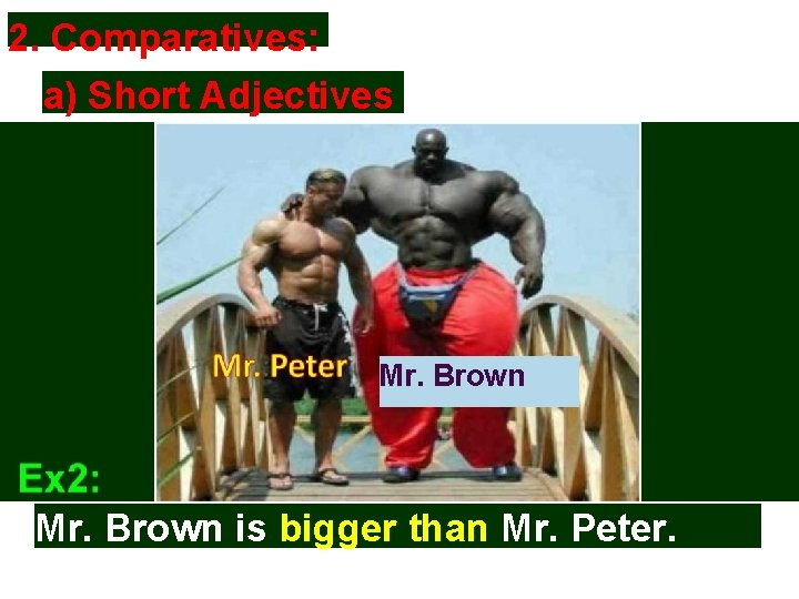 2. Comparatives: a) Short Adjectives Mr. Brown is bigger than Mr. Peter.