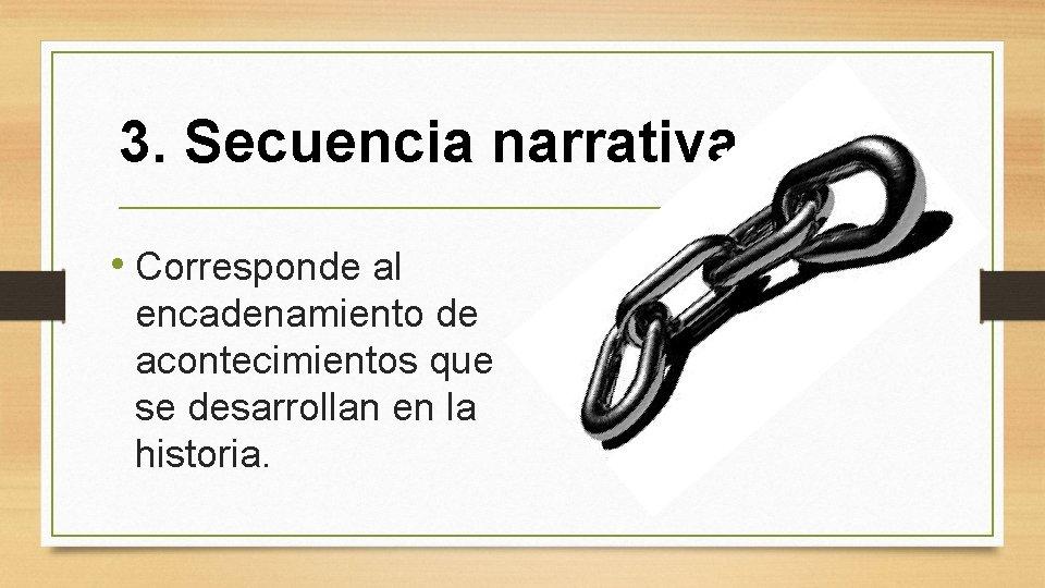 3. Secuencia narrativa • Corresponde al encadenamiento de acontecimientos que se desarrollan en la