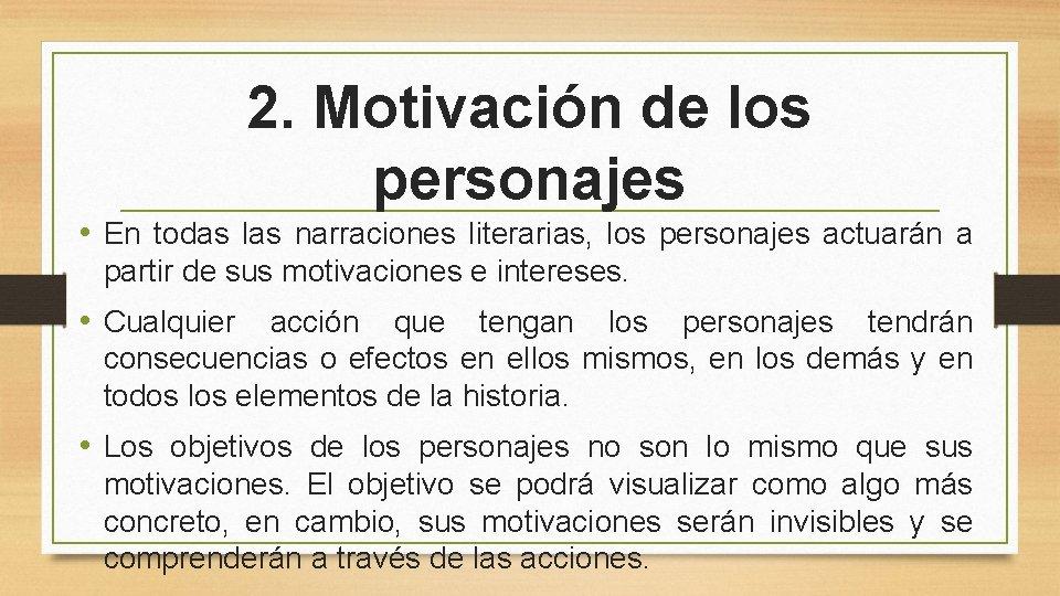2. Motivación de los personajes • En todas las narraciones literarias, los personajes actuarán