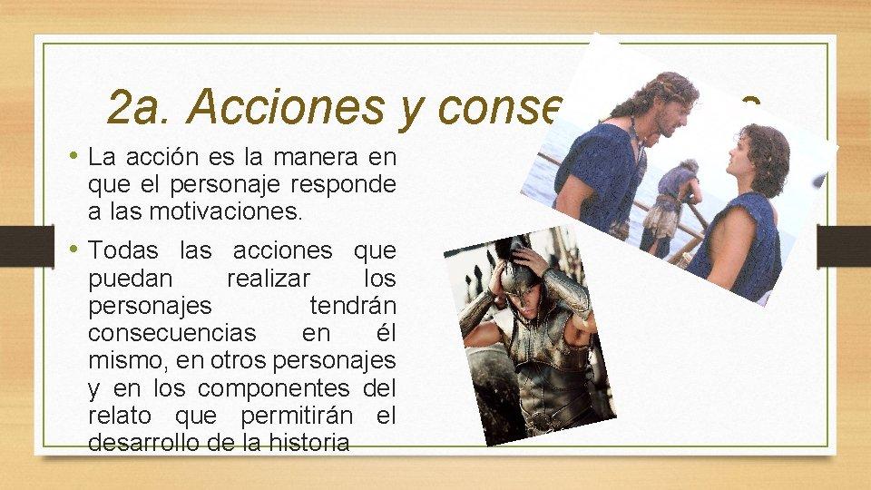 2 a. Acciones y consecuencias • La acción es la manera en que el