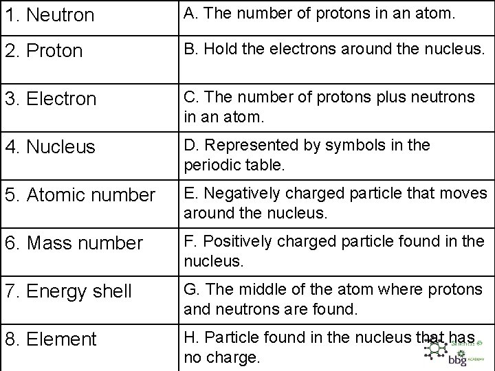 1. Neutron A. The number of protons in an atom. 2. Proton B. Hold