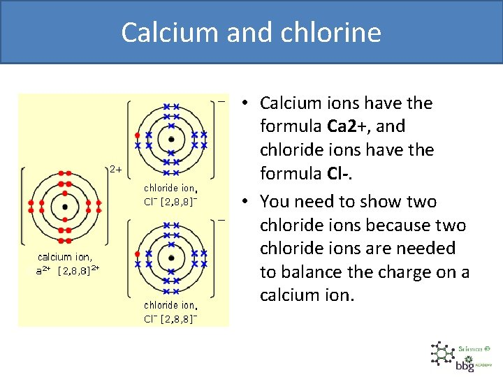 Calcium and chlorine • Calcium ions have the formula Ca 2+, and chloride ions