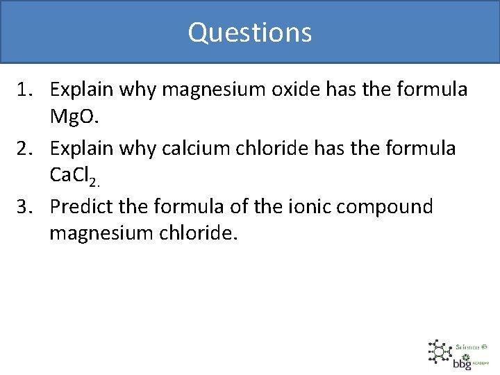 Questions 1. Explain why magnesium oxide has the formula Mg. O. 2. Explain why