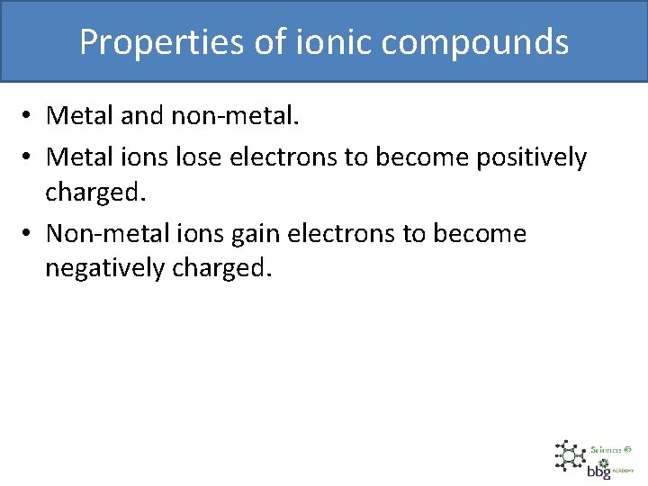 Properties of ionic compounds • Metal and non-metal. • Metal ions lose electrons to
